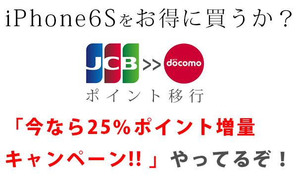 """iPhone6Sをお得に買うか? """"JCBクレカ神だわ!"""" ドコモへのポイント移行で「今なら25%ポイント増量キャンペーン!! 」やってるぞ!"""